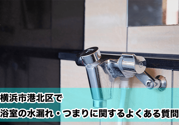 横浜市港北区で浴室の水漏れ・つまりに関するよくある相談