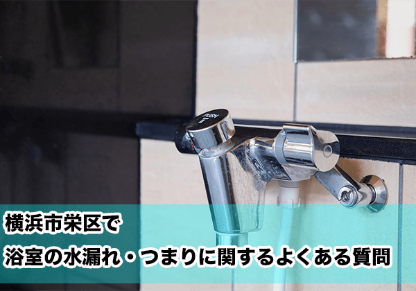 横浜市栄区で浴室の水漏れ・つまりに関するよくある相談