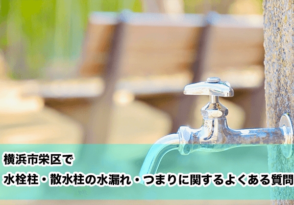 横浜市栄区で水栓柱・散水柱の水漏れ・つまりに関するよくある相談