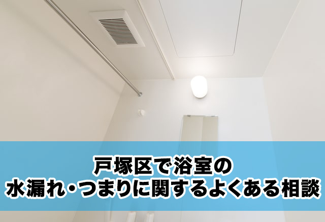 戸塚区で浴室の水漏れ・つまりに関するよくある相談