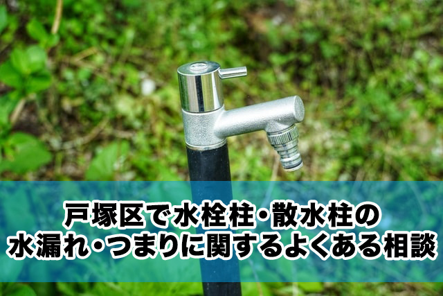 戸塚区で水栓柱・散水柱の水漏れ・つまりに関するよくある相談